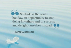 Solitude is the soul's holiday, an opportunity to stop doing for ...