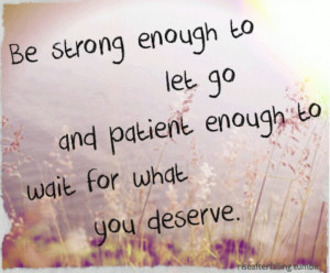 Be strong to let go and patient enough to wait