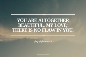 ... , my love; there is no flaw in you. Song of Solomon 4:7 | #bible