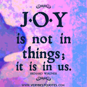 JOY QUOTES, positive quotes, Joy is not in things; it is in us.