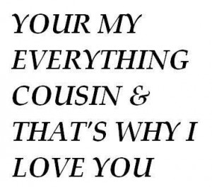 Love My Cousin Quotes Your my everything cousin and