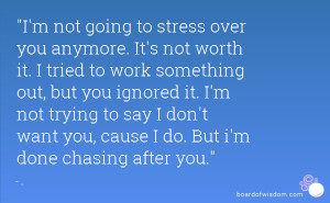 not going to stress over you anymore. It's not worth it. I tried ...