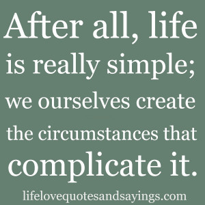 After all, life is really simple; we ourselves create the ...