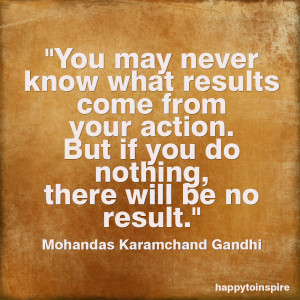You May Never Know What Results Come From Your Action - Action Quote