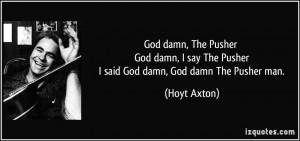 God damn, The Pusher God damn, I say The Pusher I said God damn, God ...
