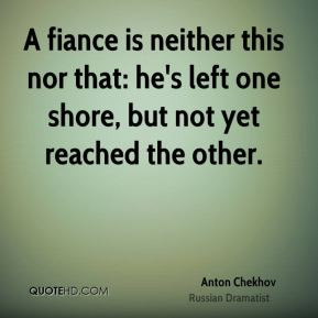 Anton Chekhov - A fiance is neither this nor that: he's left one shore ...