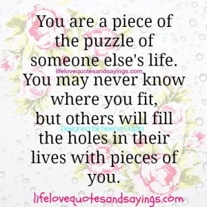 You are a piece of puzzle of someone else's life.You may never know ...