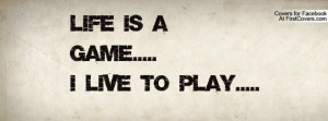 LIFE IS A GAME.....I LIVE TO PLAY Profile Facebook Covers
