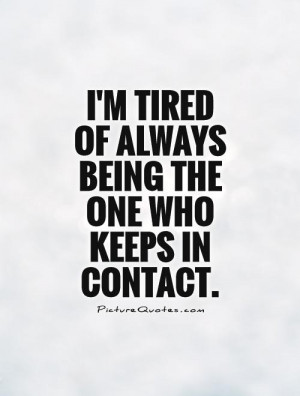 ... tired of always being the one who keeps in contact Picture Quote #1