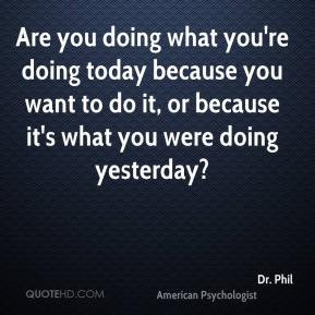 ... to do it, or because it's what you were doing yesterday? - Dr. Phil