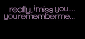 Quotes Picture: really, i miss you you remember me