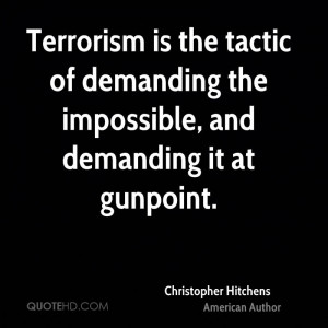 Terrorism is the tactic of demanding the impossible, and demanding it ...