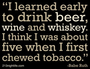 learned early to drink beer, wine and whiskey. I think I was about 5 ...