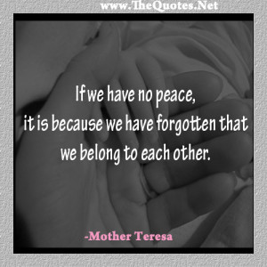 If we have no peace, it is because we have forgotten that we belong to ...
