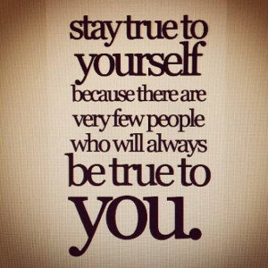 Stay true to yourself.