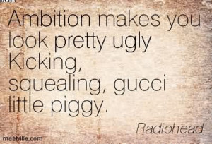... Look Pretty Ugly Kicking, Squealing, Gucci Little Piggy. - Radiohead