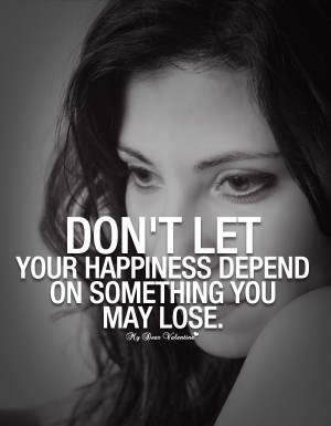 Sad Love Quotes - Don't let your happiness depend on