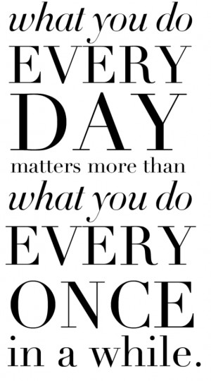 ... we do everyday matters more than what you do every once in a while