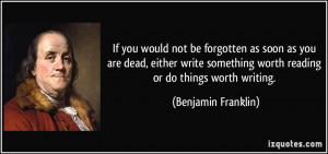 ... worth reading or do things worth writing. - Benjamin Franklin