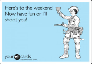Funny Weekend Ecard: Here's to the weekend! Now have fun or I'll shoot ...