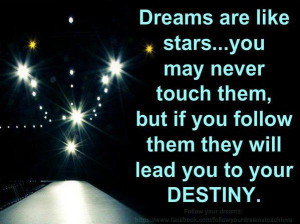 Dreams Are Like Stars, You May Never Touch Them , but if you follow ...