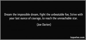 Dream the impossible dream, Fight the unbeatable foe, Strive with your ...