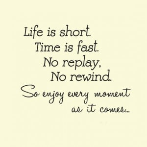Life is short Time is fast no replay no rewind
