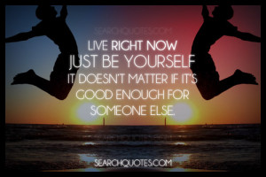 Live Right Now Just Be yourself it doesn't matter if it's good enough ...