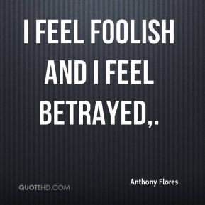 Anthony Flores - I feel foolish and I feel betrayed.
