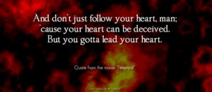 Don't just follow your heart lead it.
