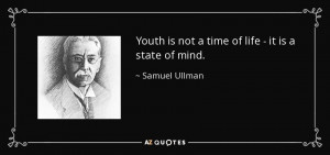 Youth is not a time of life - it is a state of mind. - Samuel Ullman