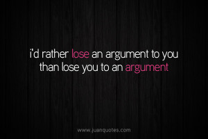 rather lose an argument to you than lose you to an argument