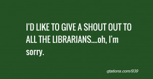 quote of the day: I'D LIKE TO GIVE A SHOUT OUT TO ALL THE LIBRARIANS ...