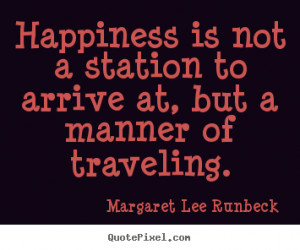 Success quote - Happiness is not a station to arrive at, but a manner ...