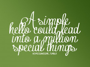 simple hello could lead into a million special things.