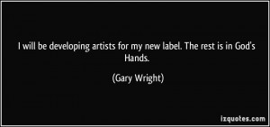 will be developing artists for my new label. The rest is in God's ...