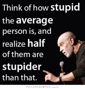 Think of how stupid the average person is, and the realize that half ...