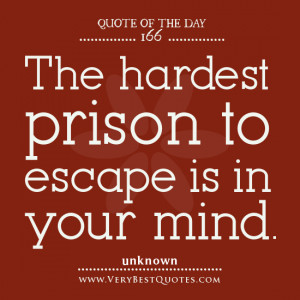 Quote Of The Day, The hardest prison to escape is in your mind, mind ...