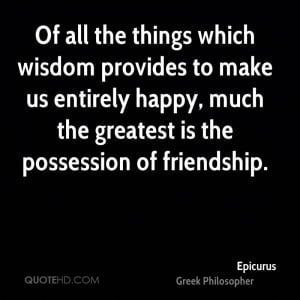 Of all the things which wisdom provides to make us entirely happy ...