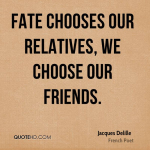 Fate chooses our relatives, we choose our friends.