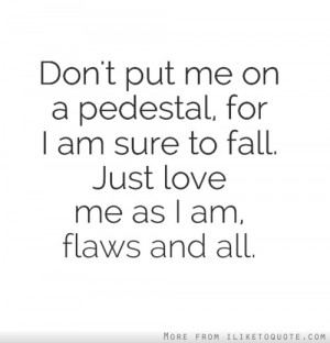put me on a pedestal, for I am sure to fall. Just love me as I am ...