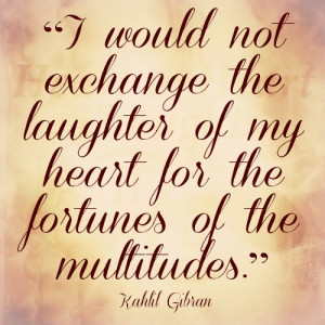 would not exchange the laughter of my heart for the fortunes of the ...