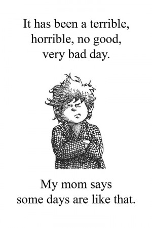It has been a terrible, horrible, no good, very bad day. My mom says ...