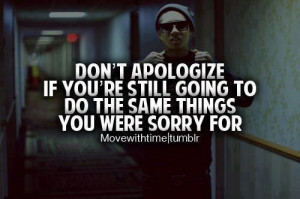 Don't Apologize If You're Still Going To Do