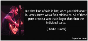 But that kind of falls in line; when you think about it, James Brown ...