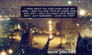 think about you even when your not here, I miss you and your no ...