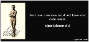 ... never seen snow and do not know what winter means. - Duke Kahanamoku