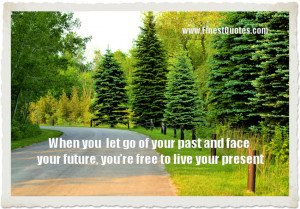 ... of your past and face your future, you're free yo live your present