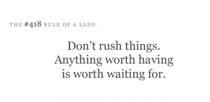 Don't rush things. Anything worth having is worth waiting for.