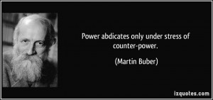 Power abdicates only under stress of counter-power. - Martin Buber